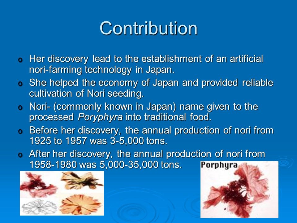 Contribution o Her discovery lead to the establishment of an artificial nori-farming technology in Japan.