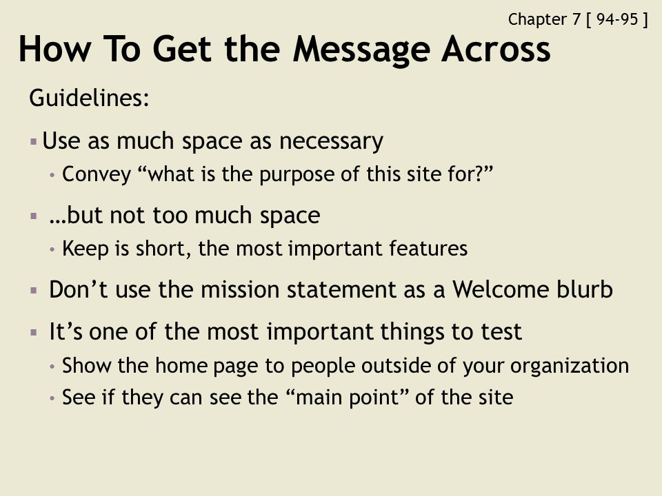 Chapter 7 [ 94-95 ] How To Get the Message Across Guidelines:  Use as much space as necessary Convey what is the purpose of this site for?  …but not too much space Keep is short, the most important features  Don't use the mission statement as a Welcome blurb  It's one of the most important things to test Show the home page to people outside of your organization See if they can see the main point of the site