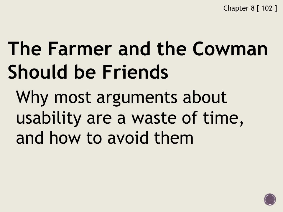 Chapter 8 [ 102 ] The Farmer and the Cowman Should be Friends Why most arguments about usability are a waste of time, and how to avoid them