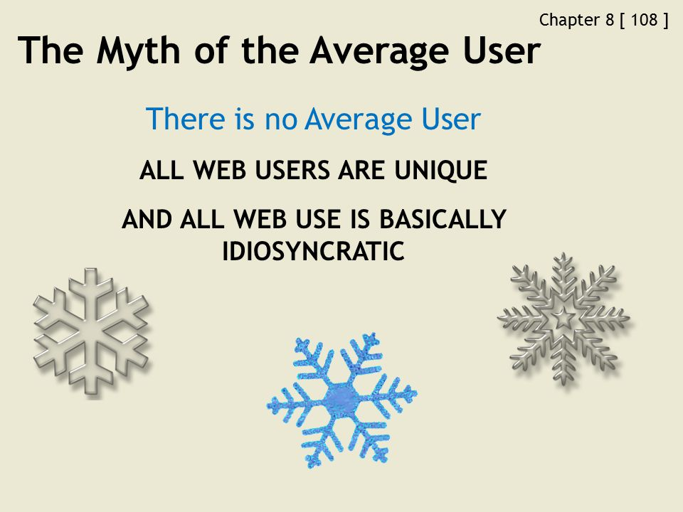 Chapter 8 [ 108 ] The Myth of the Average User There is no Average User ALL WEB USERS ARE UNIQUE AND ALL WEB USE IS BASICALLY IDIOSYNCRATIC
