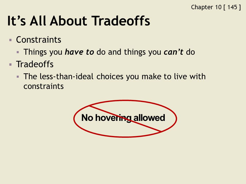 Chapter 10 [ 145 ] It's All About Tradeoffs  Constraints  Things you have to do and things you can't do  Tradeoffs  The less-than-ideal choices you make to live with constraints No hovering allowed