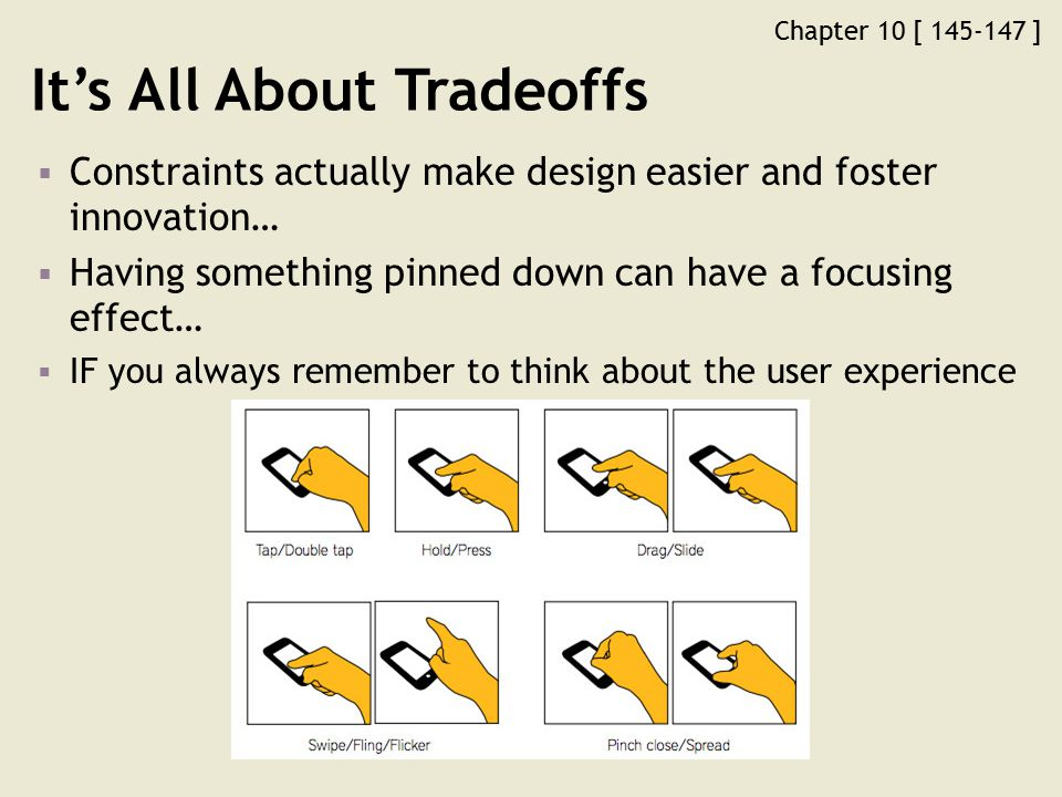 Chapter 10 [ 145-147 ] It's All About Tradeoffs  Constraints actually make design easier and foster innovation…  Having something pinned down can have a focusing effect…  IF you always remember to think about the user experience