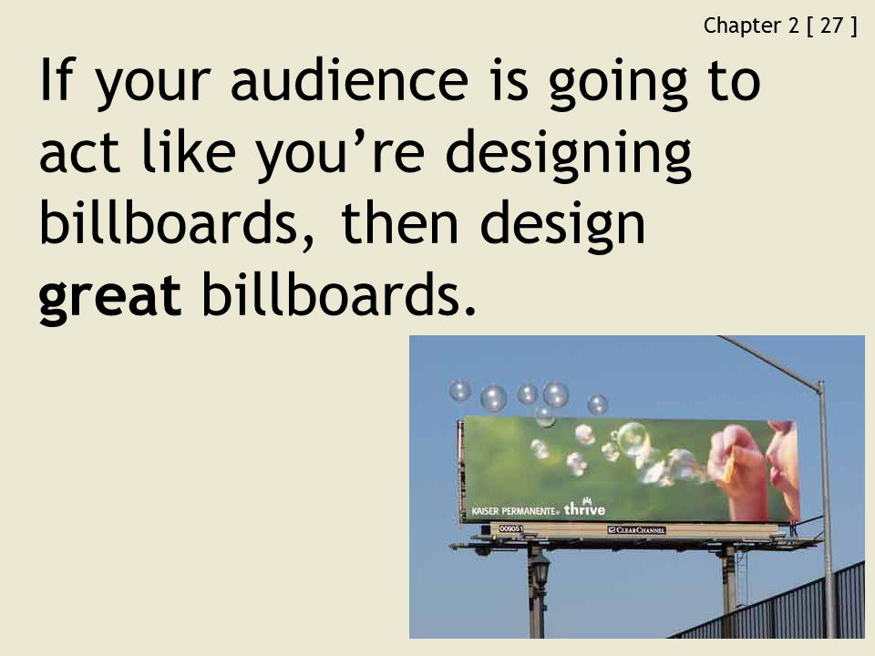 Chapter 2 [ 27 ] If your audience is going to act like you're designing billboards, then design great billboards.