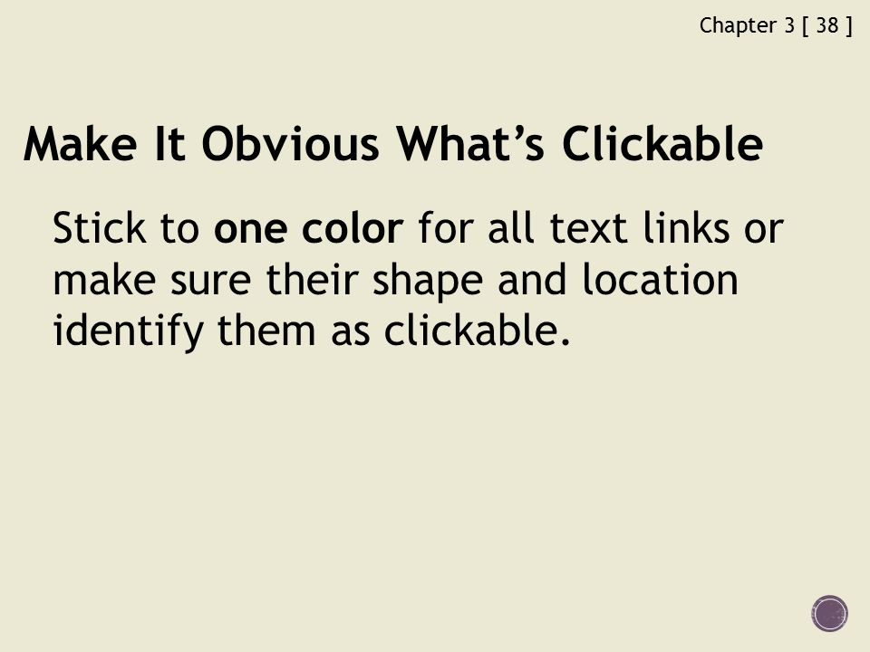 Chapter 3 [ 38 ] Make It Obvious What's Clickable Stick to one color for all text links or make sure their shape and location identify them as clickable.