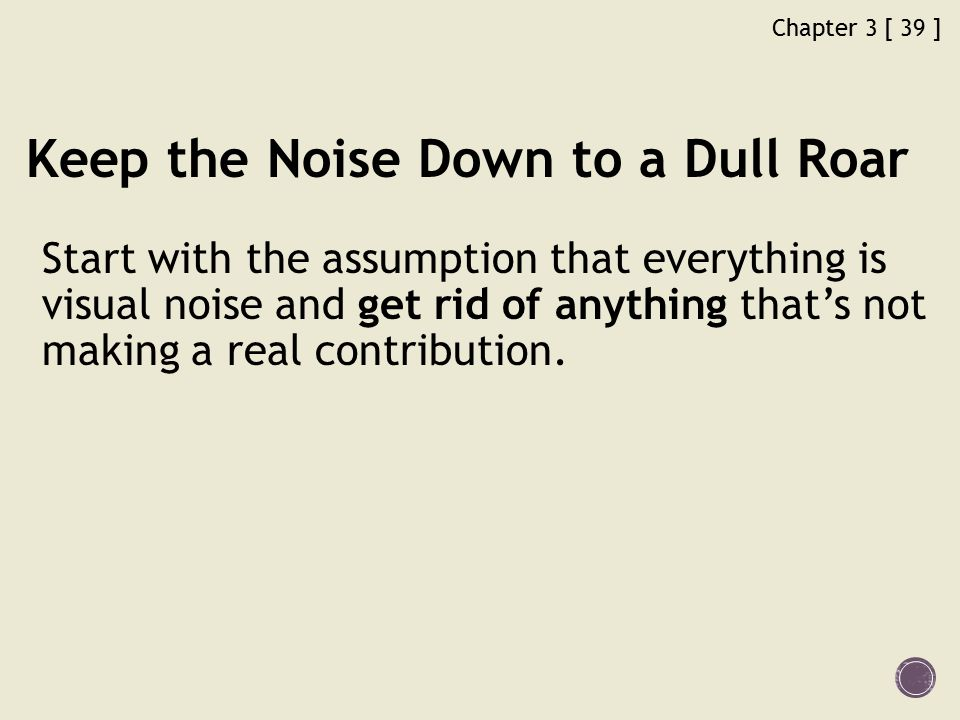 Chapter 3 [ 39 ] Keep the Noise Down to a Dull Roar Start with the assumption that everything is visual noise and get rid of anything that's not making a real contribution.