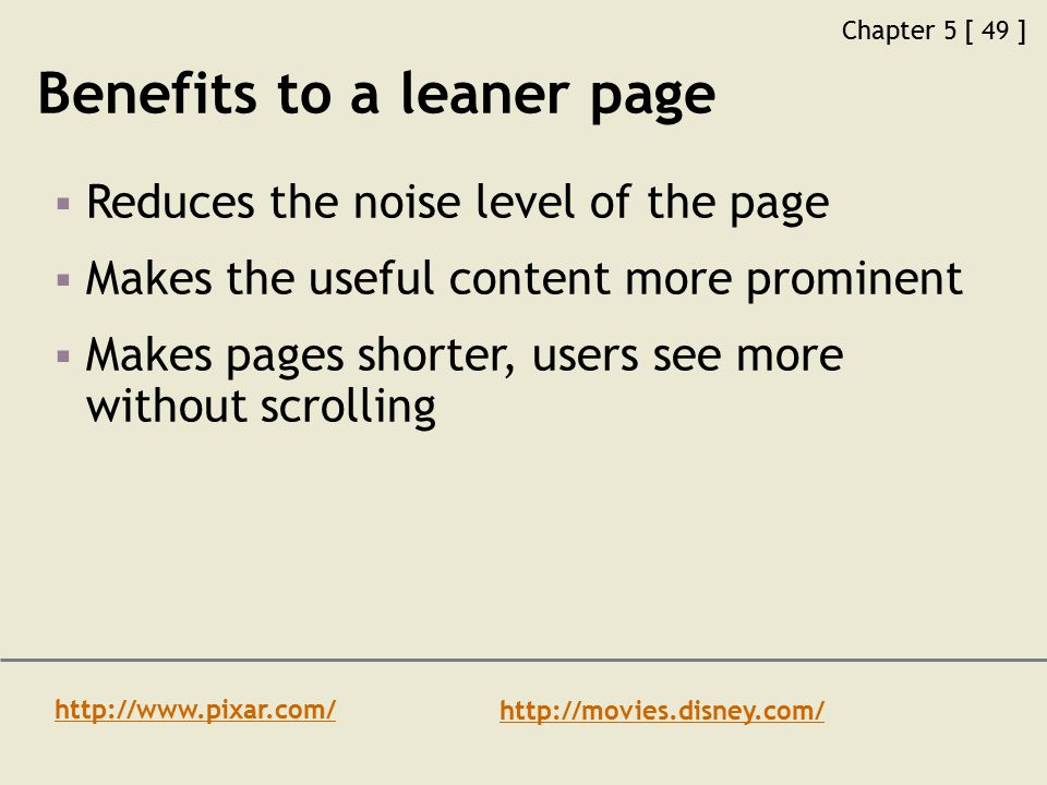 Chapter 5 [ 49 ] Benefits to a leaner page  Reduces the noise level of the page  Makes the useful content more prominent  Makes pages shorter, users see more without scrolling http://www.pixar.com/ http://movies.disney.com/