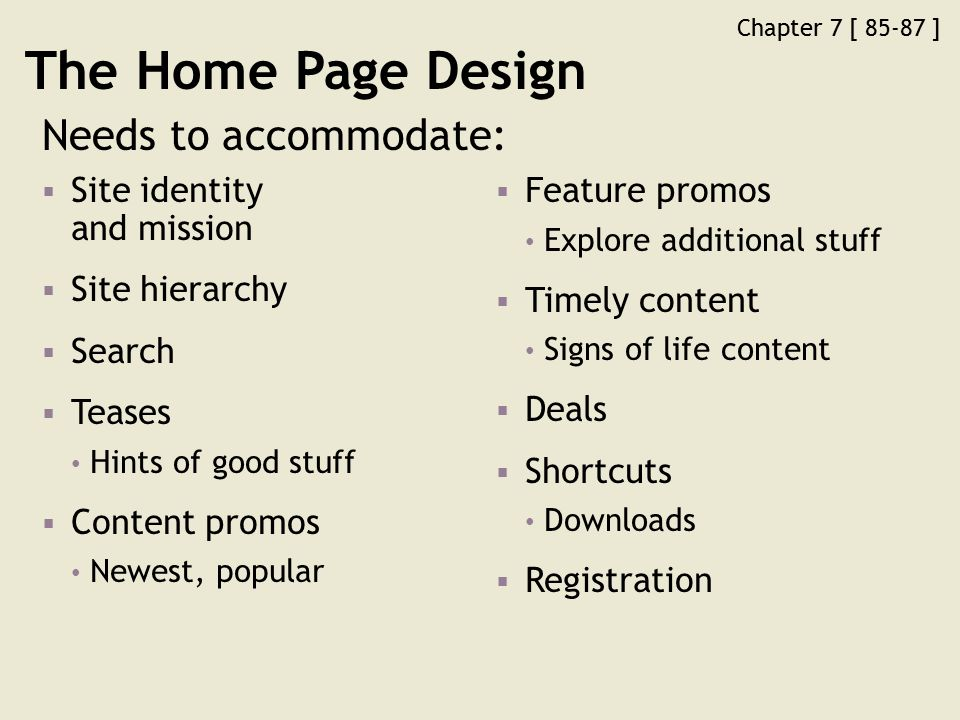 Chapter 7 [ 85-87 ] The Home Page Design Needs to accommodate:  Site identity and mission  Site hierarchy  Search  Teases Hints of good stuff  Content promos Newest, popular  Feature promos Explore additional stuff  Timely content Signs of life content  Deals  Shortcuts Downloads  Registration