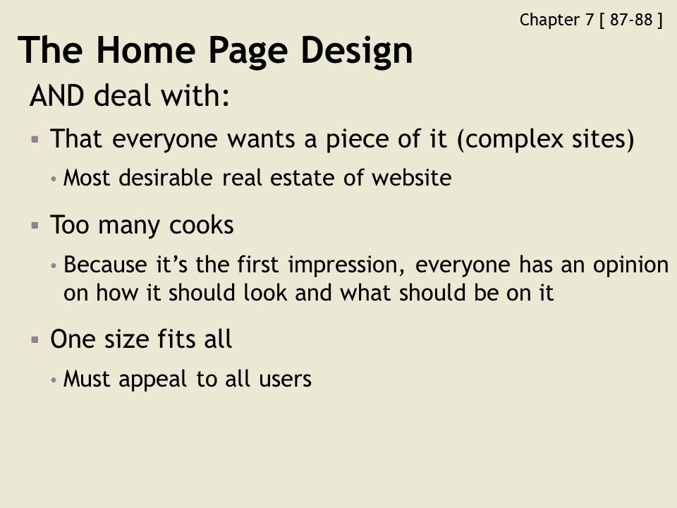 Chapter 7 [ 87-88 ] The Home Page Design AND deal with:  That everyone wants a piece of it (complex sites) Most desirable real estate of website  Too many cooks Because it's the first impression, everyone has an opinion on how it should look and what should be on it  One size fits all Must appeal to all users
