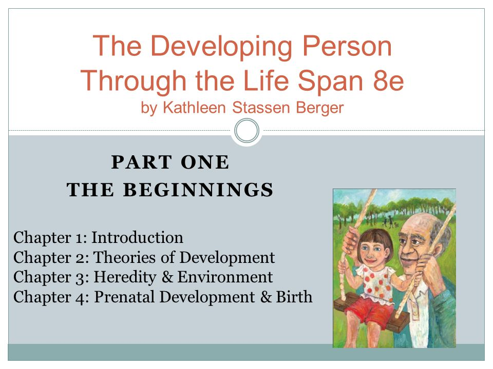 PART ONE THE BEGINNINGS The Developing Person Through the Life Span 8e by Kathleen Stassen Berger Chapter 1: Introduction Chapter 2: Theories of Development Chapter 3: Heredity & Environment Chapter 4: Prenatal Development & Birth