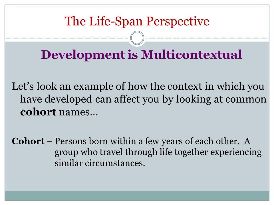 The Life-Span Perspective Development is Multicontextual Let's look an example of how the context in which you have developed can affect you by lookin