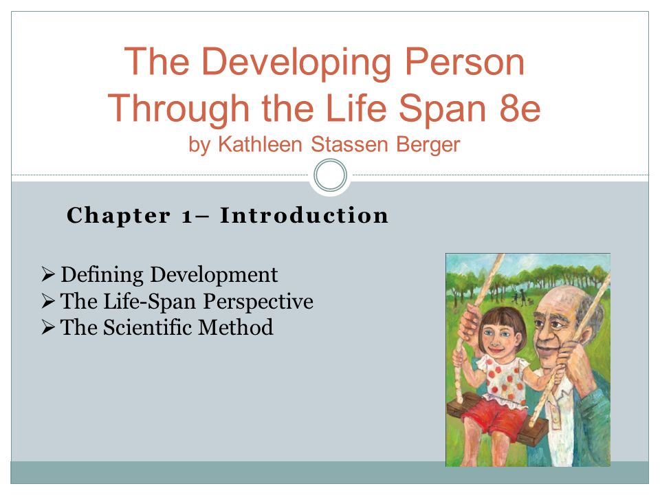 Chapter 1– Introduction The Developing Person Through the Life Span 8e by Kathleen Stassen Berger  Defining Development  The Life-Span Perspective  The Scientific Method