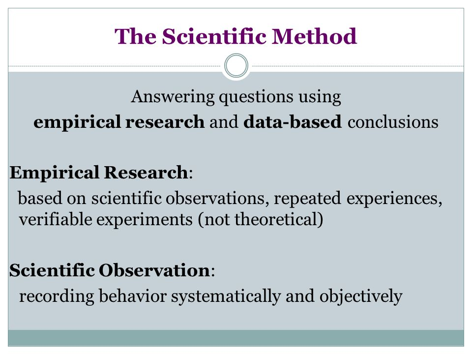 The Scientific Method Answering questions using empirical research and data-based conclusions Empirical Research: based on scientific observations, re