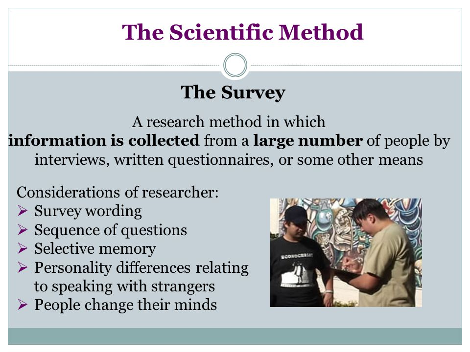 The Scientific Method The Survey A research method in which information is collected from a large number of people by interviews, written questionnaires, or some other means Considerations of researcher:  Survey wording  Sequence of questions  Selective memory  Personality differences relating to speaking with strangers  People change their minds