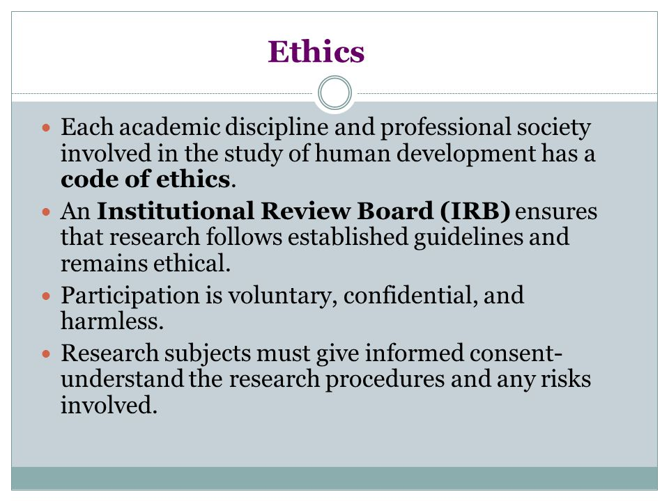 Ethics Each academic discipline and professional society involved in the study of human development has a code of ethics. An Institutional Review Boar