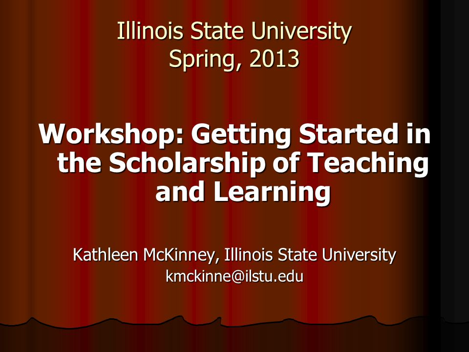Illinois State University Spring, 2013 Workshop: Getting Started in the Scholarship of Teaching and Learning Kathleen McKinney, Illinois State Univers