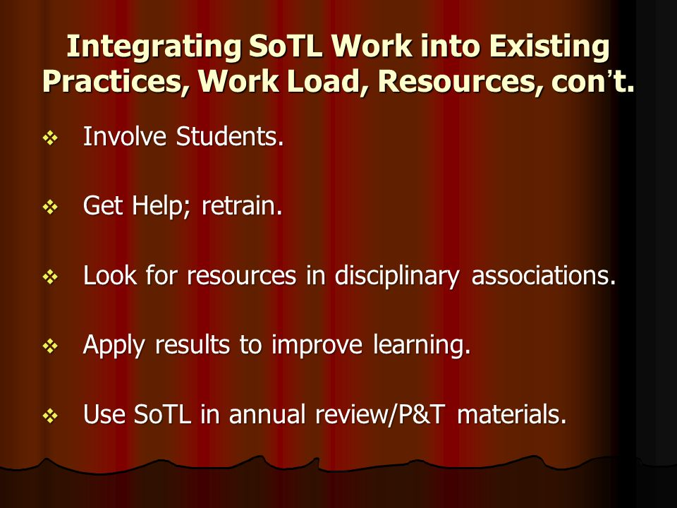 Integrating SoTL Work into Existing Practices, Work Load, Resources, con't.  Involve Students.  Get Help; retrain.  Look for resources in disciplin