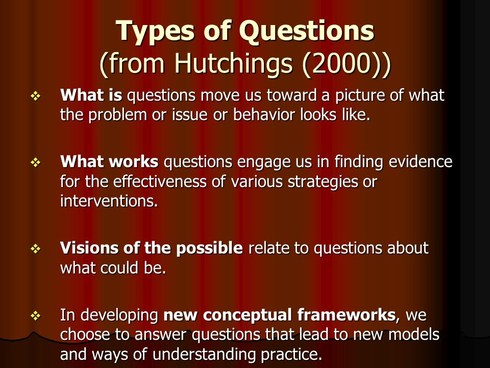 Types of Questions (from Hutchings (2000))  What is questions move us toward a picture of what the problem or issue or behavior looks like.  What wo