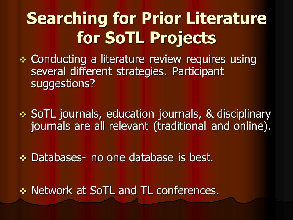 Searching for Prior Literature for SoTL Projects  Conducting a literature review requires using several different strategies. Participant suggestions