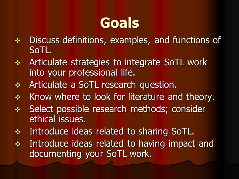 Goals  Discuss definitions, examples, and functions of SoTL.  Articulate strategies to integrate SoTL work into your professional life.  Articulate
