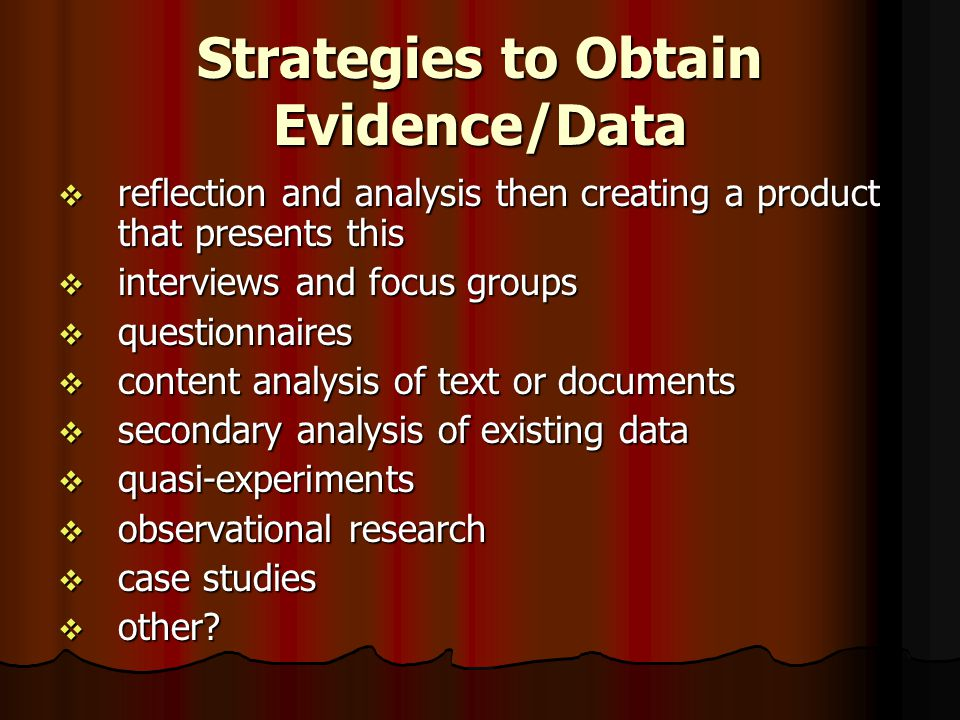 Strategies to Obtain Evidence/Data  reflection and analysis then creating a product that presents this  interviews and focus groups  questionnaires