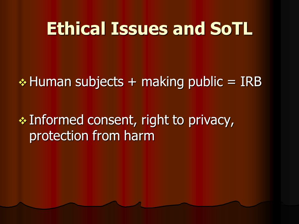 Ethical Issues and SoTL  Human subjects + making public = IRB  Informed consent, right to privacy, protection from harm