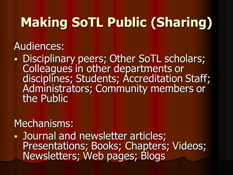 Making SoTL Public (Sharing) Audiences:  Disciplinary peers; Other SoTL scholars; Colleagues in other departments or disciplines; Students; Accredita