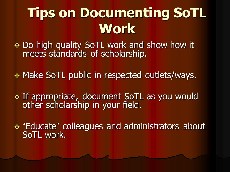 Tips on Documenting SoTL Work  Do high quality SoTL work and show how it meets standards of scholarship.  Make SoTL public in respected outlets/ways