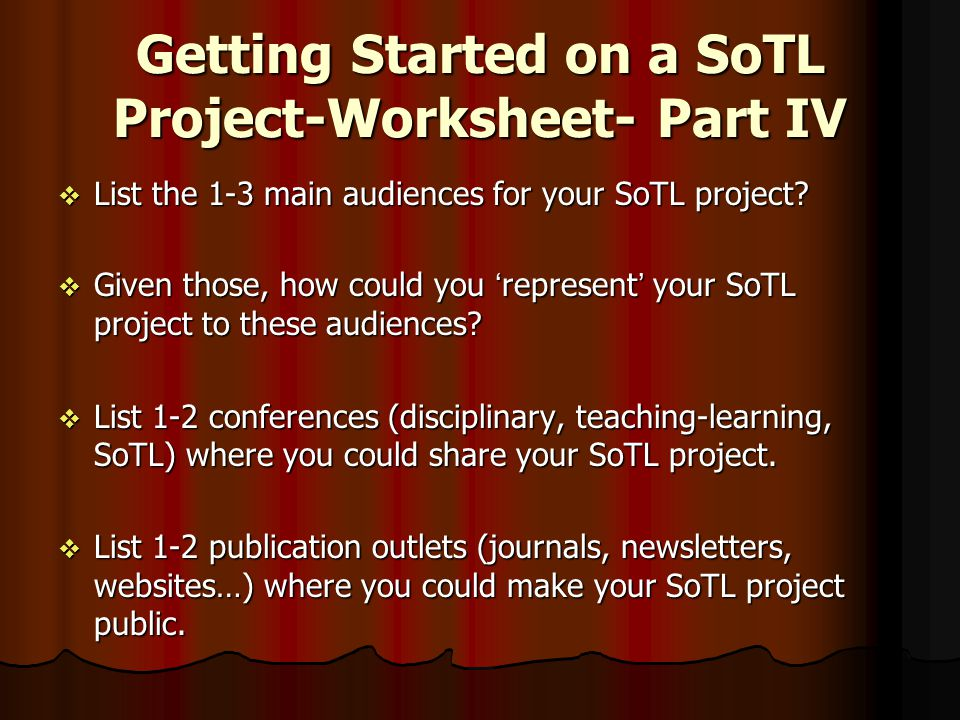 Getting Started on a SoTL Project-Worksheet- Part IV  List the 1-3 main audiences for your SoTL project?  Given those, how could you 'represent' you