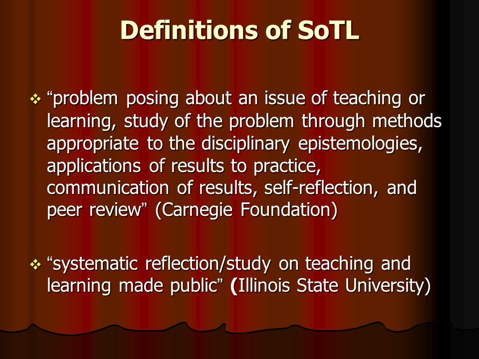 "Definitions of SoTL  ""problem posing about an issue of teaching or learning, study of the problem through methods appropriate to the disciplinary epi"