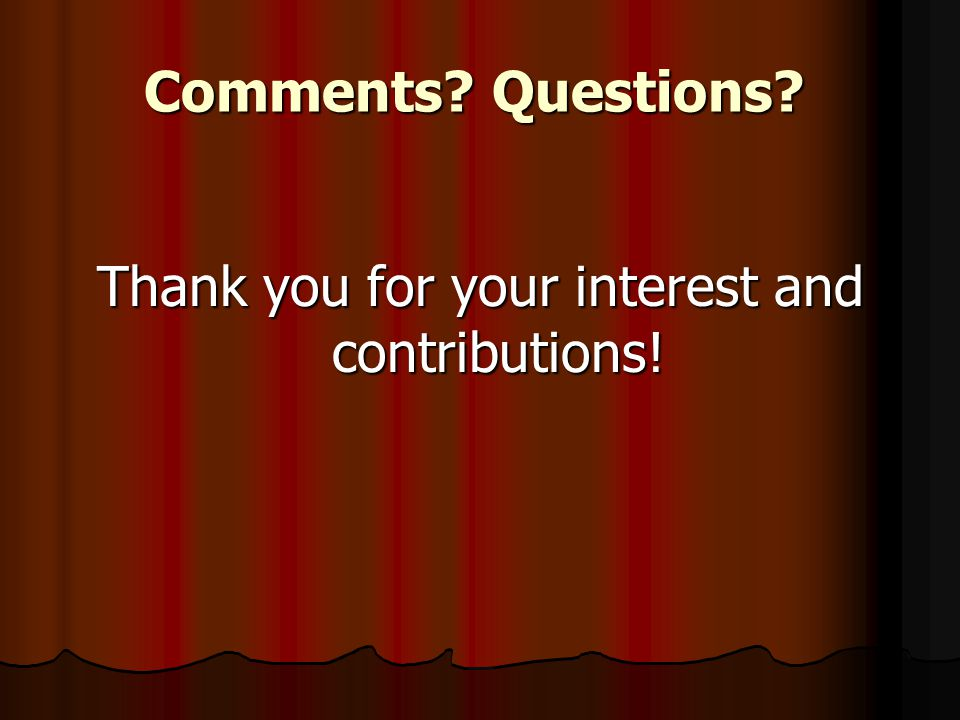 Comments? Questions? Thank you for your interest and contributions!