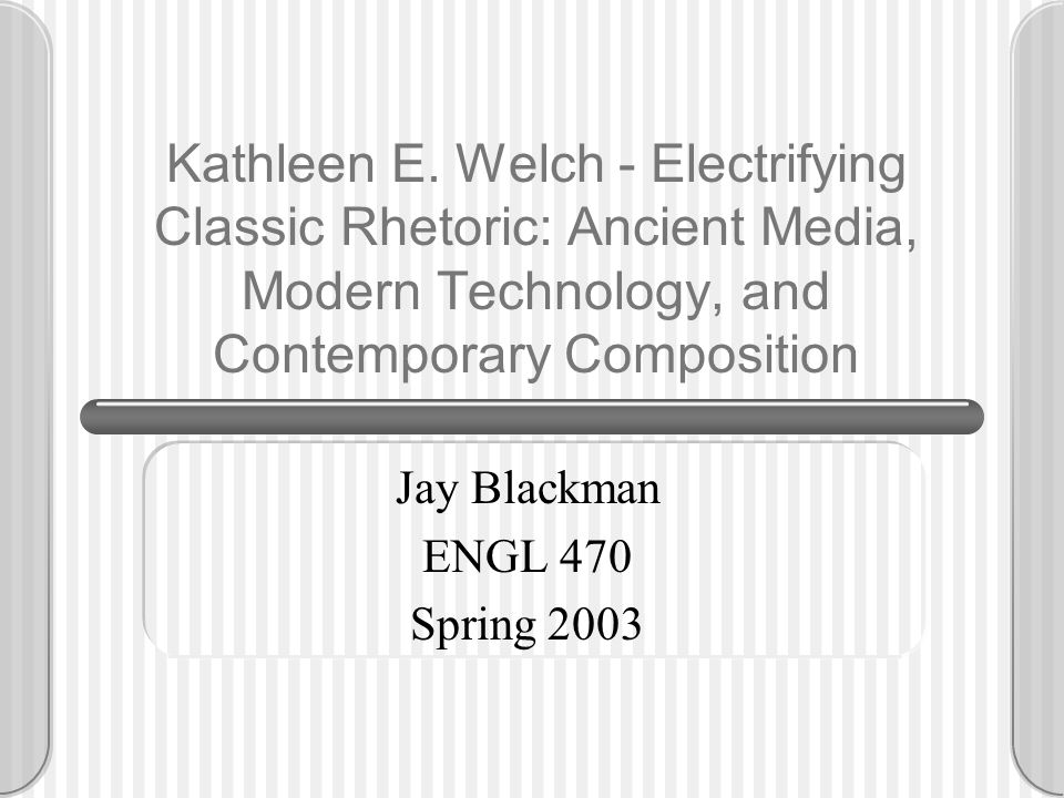 Kathleen E. Welch - Electrifying Classic Rhetoric: Ancient Media, Modern Technology, and Contemporary Composition Jay Blackman ENGL 470 Spring 2003