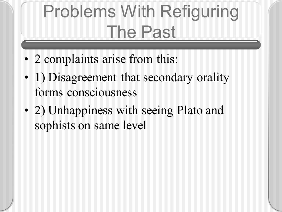 Problems With Refiguring The Past 2 complaints arise from this: 1) Disagreement that secondary orality forms consciousness 2) Unhappiness with seeing Plato and sophists on same level