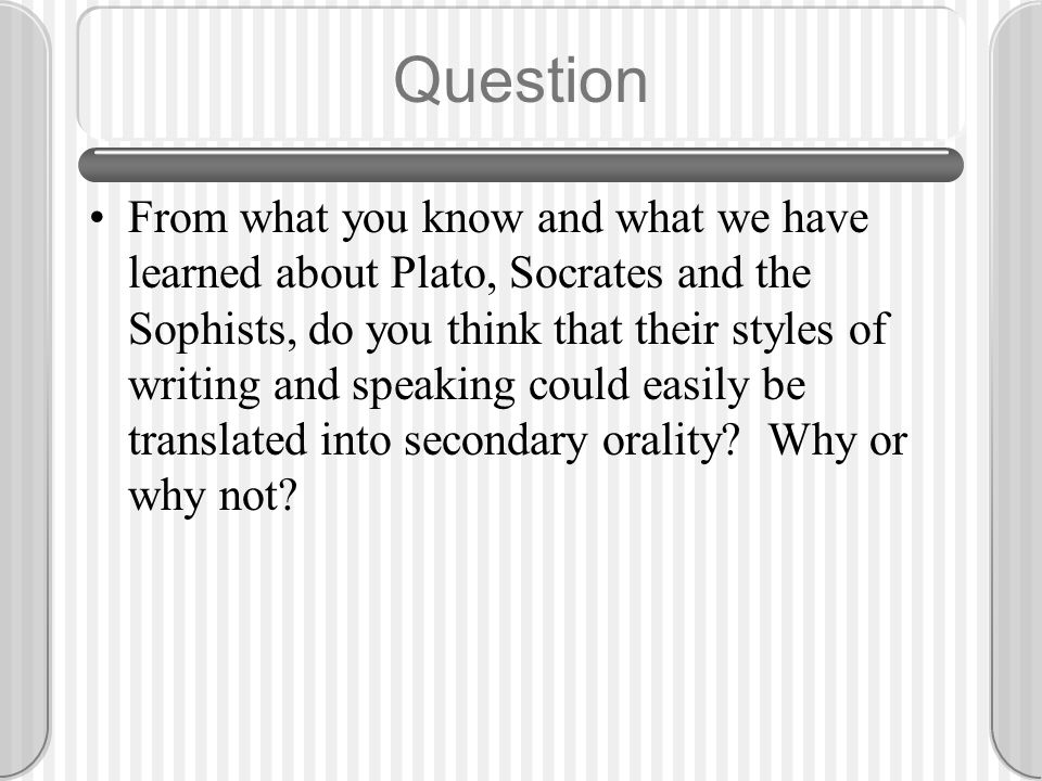 Question From what you know and what we have learned about Plato, Socrates and the Sophists, do you think that their styles of writing and speaking co