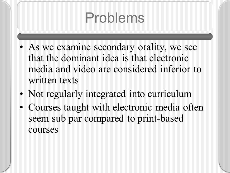 Problems As we examine secondary orality, we see that the dominant idea is that electronic media and video are considered inferior to written texts No