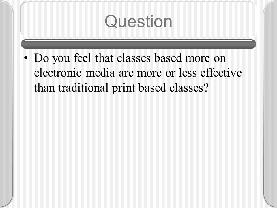 Question Do you feel that classes based more on electronic media are more or less effective than traditional print based classes?