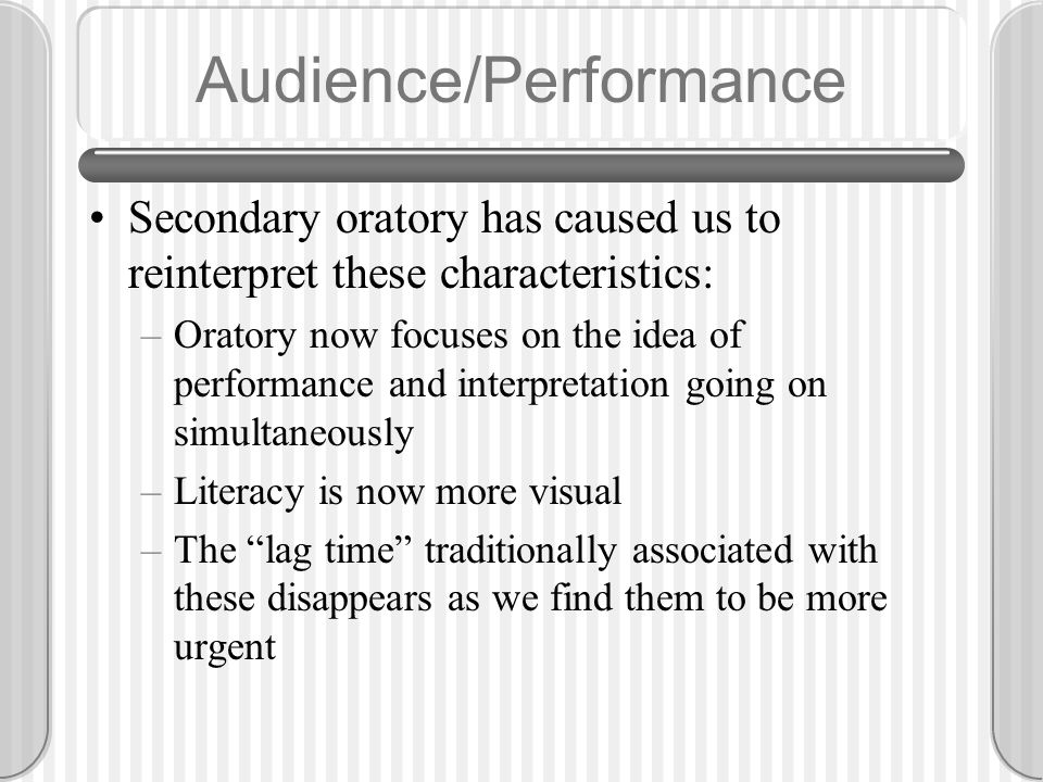 Audience/Performance Secondary oratory has caused us to reinterpret these characteristics: –Oratory now focuses on the idea of performance and interpretation going on simultaneously –Literacy is now more visual –The lag time traditionally associated with these disappears as we find them to be more urgent