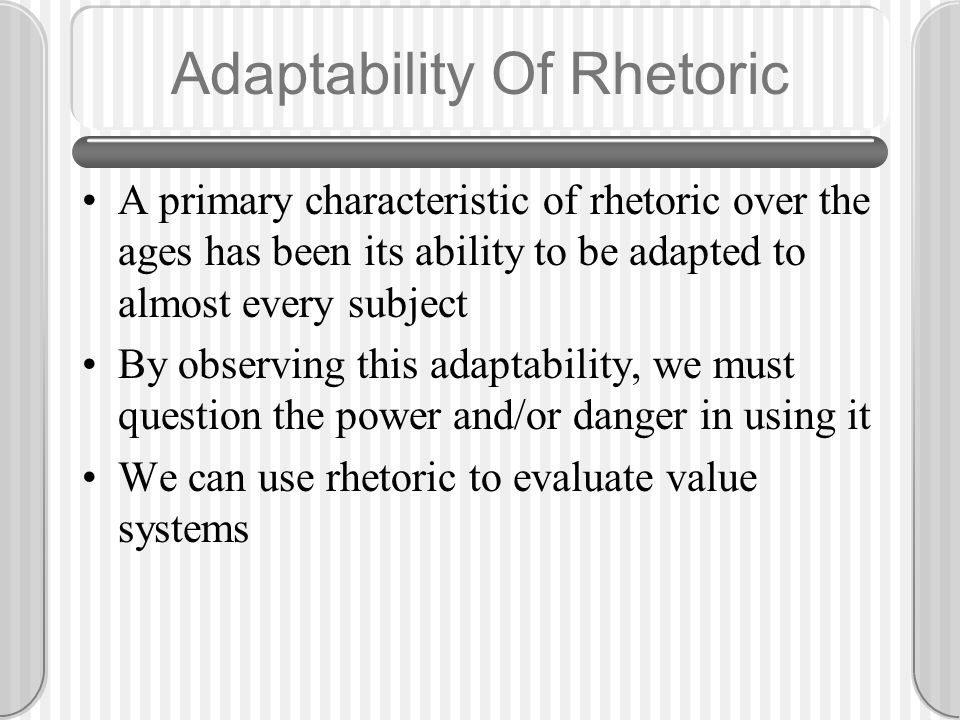 Adaptability Of Rhetoric A primary characteristic of rhetoric over the ages has been its ability to be adapted to almost every subject By observing this adaptability, we must question the power and/or danger in using it We can use rhetoric to evaluate value systems