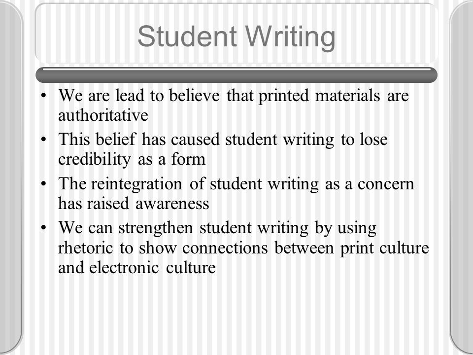 Student Writing We are lead to believe that printed materials are authoritative This belief has caused student writing to lose credibility as a form The reintegration of student writing as a concern has raised awareness We can strengthen student writing by using rhetoric to show connections between print culture and electronic culture