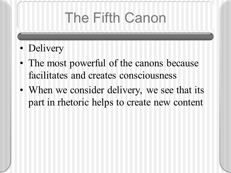 The Fifth Canon Delivery The most powerful of the canons because facilitates and creates consciousness When we consider delivery, we see that its part