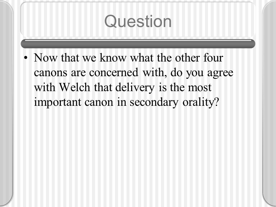 Question Now that we know what the other four canons are concerned with, do you agree with Welch that delivery is the most important canon in secondar