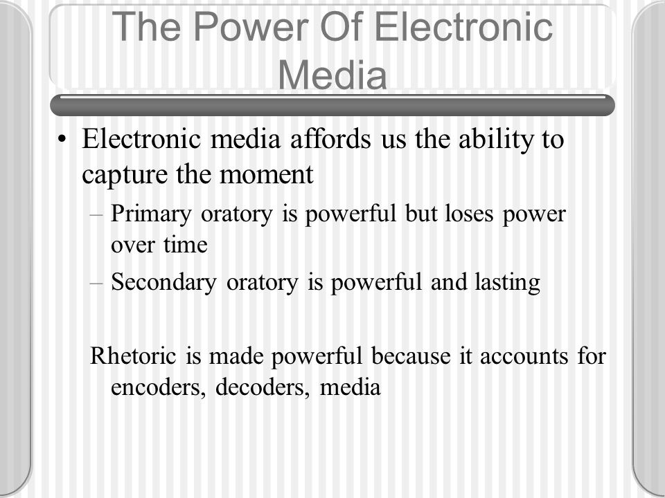 The Power Of Electronic Media Electronic media affords us the ability to capture the moment –Primary oratory is powerful but loses power over time –Se