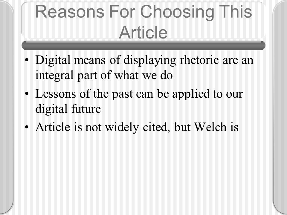 Reasons For Choosing This Article Digital means of displaying rhetoric are an integral part of what we do Lessons of the past can be applied to our digital future Article is not widely cited, but Welch is