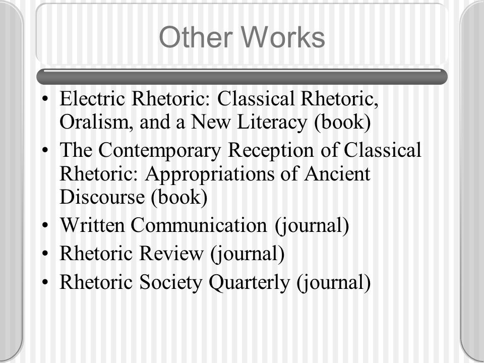 Other Works Electric Rhetoric: Classical Rhetoric, Oralism, and a New Literacy (book) The Contemporary Reception of Classical Rhetoric: Appropriations