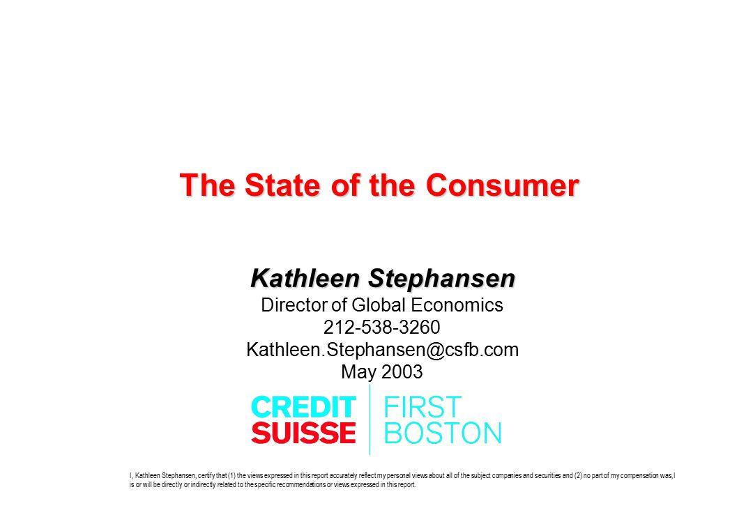 The State of the Consumer Kathleen Stephansen Director of Global Economics 212-538-3260 Kathleen.Stephansen@csfb.com May 2003 I, Kathleen Stephansen,