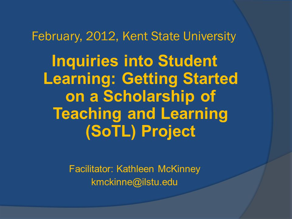 February, 2012, Kent State University Inquiries into Student Learning: Getting Started on a Scholarship of Teaching and Learning (SoTL) Project Facili