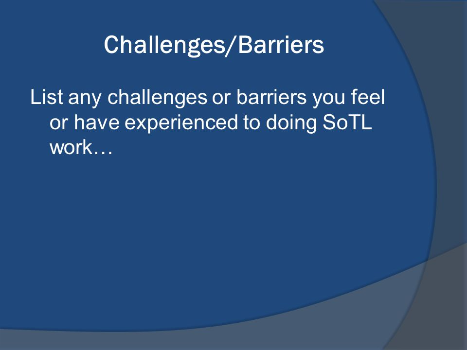 Challenges/Barriers List any challenges or barriers you feel or have experienced to doing SoTL work…
