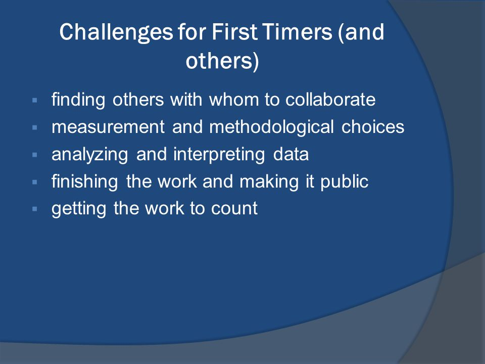 Challenges for First Timers (and others)  finding others with whom to collaborate  measurement and methodological choices  analyzing and interpreti