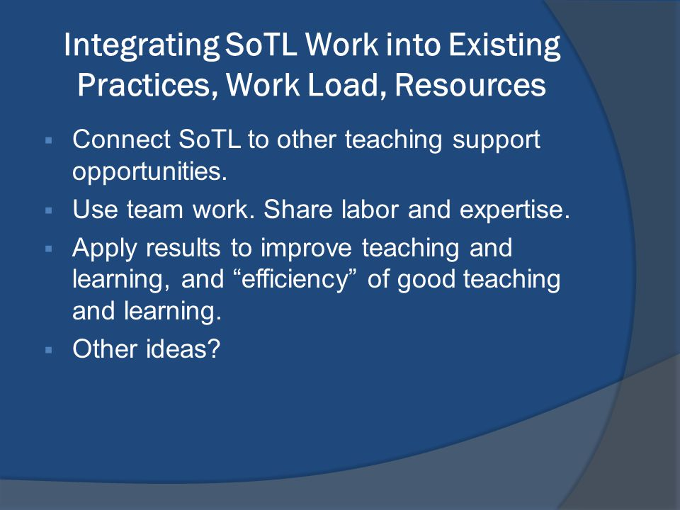 Integrating SoTL Work into Existing Practices, Work Load, Resources  Connect SoTL to other teaching support opportunities.