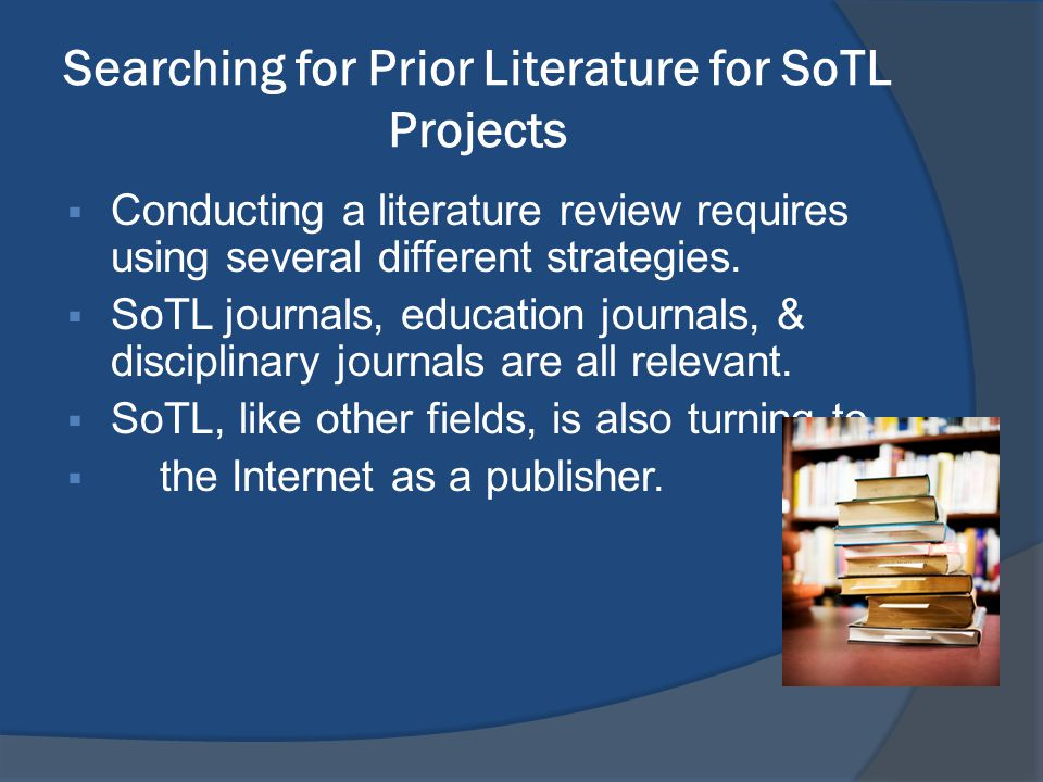 Searching for Prior Literature for SoTL Projects  Conducting a literature review requires using several different strategies.  SoTL journals, educat
