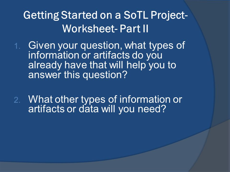 Getting Started on a SoTL Project- Worksheet- Part II 1. Given your question, what types of information or artifacts do you already have that will hel